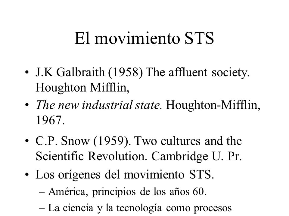 El movimiento STS J.K Galbraith (1958) The affluent society. Houghton Mifflin, The new industrial state. Houghton-Mifflin, 1967. C.P. Snow (1959). Two