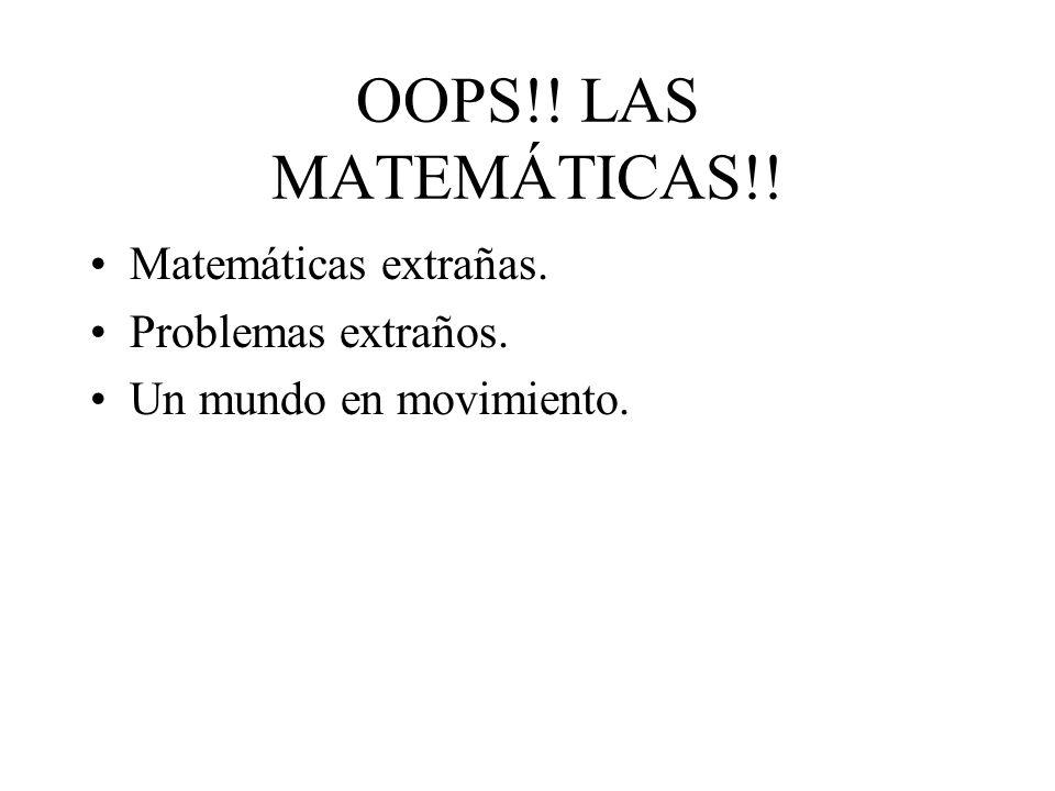 OOPS!! LAS MATEMÁTICAS!! Matemáticas extrañas. Problemas extraños. Un mundo en movimiento.