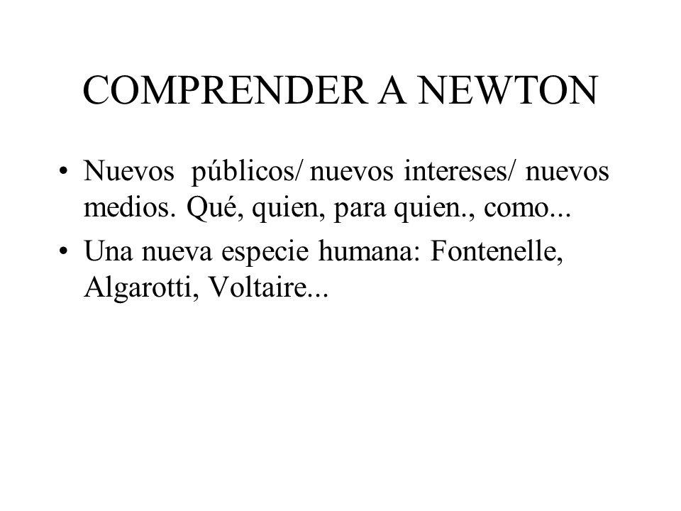 COMPRENDER A NEWTON Nuevos públicos/ nuevos intereses/ nuevos medios. Qué, quien, para quien., como... Una nueva especie humana: Fontenelle, Algarotti
