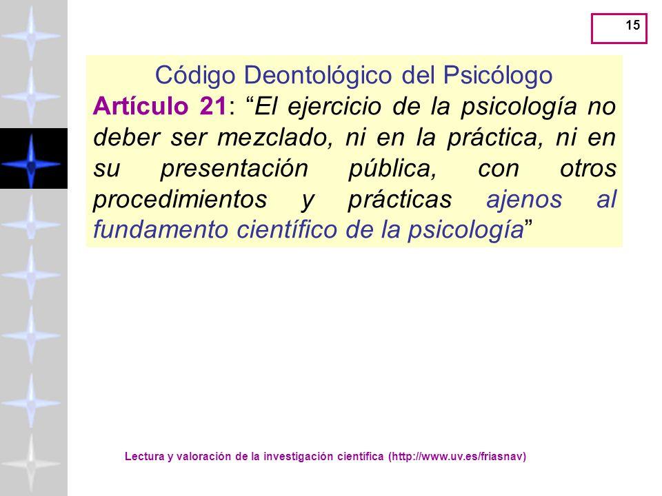 Lectura y valoración de la investigación científica (http://www.uv.es/friasnav) 14 Código Deontológico del Psicólogo Artículo 18: Sin perjuicio de la