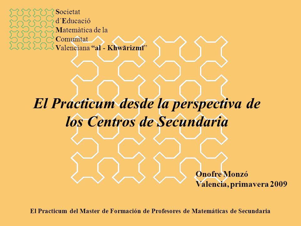 El Practicum desde la perspectiva de los Centros de Secundaria Onofre Monzó Valencia, primavera 2009 El Practicum del Master de Formación de Profesores de Matemáticas de Secundaria Societat d´Educació Matemàtica de la Comunitat Valenciana al - Khwārizmī