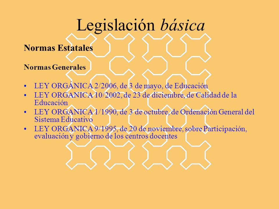 Legislación básica Normas Estatales Normas Generales LEY ORGÁNICA 2/2006, de 3 de mayo, de Educación LEY ORGANICA 10/2002, de 23 de diciembre, de Calidad de la Educación LEY ORGANICA 1/1990, de 3 de octubre, de Ordenación General del Sistema Educativo LEY ORGANICA 9/1995, de 20 de noviembre, sobre Participación, evaluación y gobierno de los centros docentes