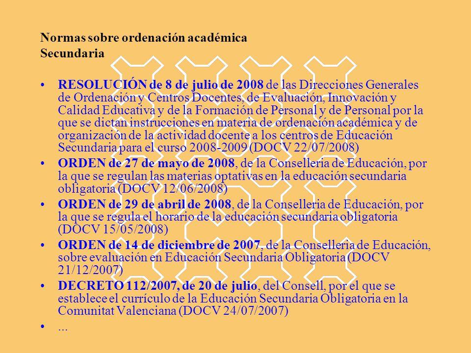 Normas sobre ordenación académica Secundaria RESOLUCIÓN de 8 de julio de 2008 de las Direcciones Generales de Ordenación y Centros Docentes, de Evaluación, Innovación y Calidad Educativa y de la Formación de Personal y de Personal por la que se dictan instrucciones en materia de ordenación académica y de organización de la actividad docente a los centros de Educación Secundaria para el curso 2008-2009 (DOCV 22/07/2008) ORDEN de 27 de mayo de 2008, de la Conselleria de Educación, por la que se regulan las materias optativas en la educación secundaria obligatoria (DOCV 12/06/2008) ORDEN de 29 de abril de 2008, de la Conselleria de Educación, por la que se regula el horario de la educación secundaria obligatoria (DOCV 15/05/2008) ORDEN de 14 de diciembre de 2007, de la Conselleria de Educación, sobre evaluación en Educación Secundaria Obligatoria (DOCV 21/12/2007) DECRETO 112/2007, de 20 de julio, del Consell, por el que se establece el currículo de la Educación Secundaria Obligatoria en la Comunitat Valenciana (DOCV 24/07/2007)...