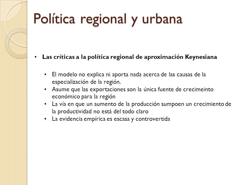Política regional y urbana Las críticas a la política regional de aproximación Keynesiana El modelo no explica ni aporta nada acerca de las causas de la especialización de la región.