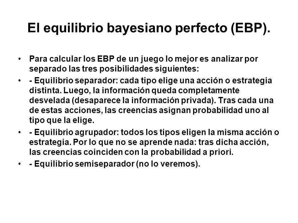 El equilibrio bayesiano perfecto (EBP). Para calcular los EBP de un juego lo mejor es analizar por separado las tres posibilidades siguientes: - Equil
