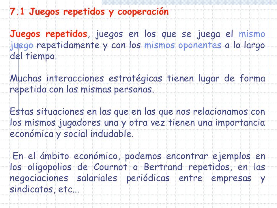 7.1 Juegos repetidos y cooperación Juegos repetidos, juegos en los que se juega el mismo juego repetidamente y con los mismos oponentes a lo largo del