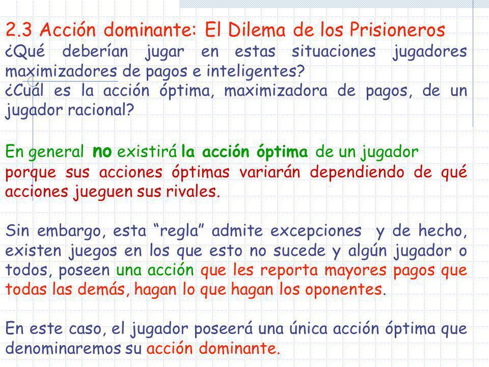 2.3 Acción dominante: El Dilema de los Prisioneros ¿Qué deberían jugar en estas situaciones jugadores maximizadores de pagos e inteligentes? ¿Cuál es