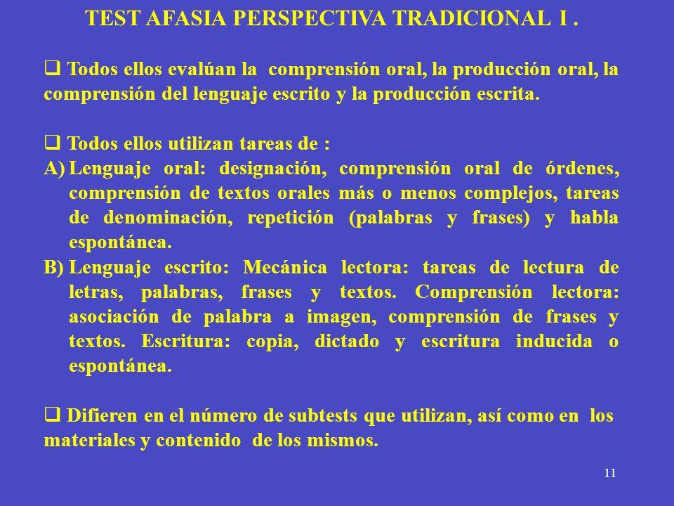 11 TEST AFASIA PERSPECTIVA TRADICIONAL I. Todos ellos evalúan la comprensión oral, la producción oral, la comprensión del lenguaje escrito y la produc