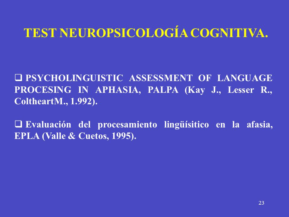 23 PSYCHOLINGUISTIC ASSESSMENT OF LANGUAGE PROCESING IN APHASIA, PALPA (Kay J., Lesser R., ColtheartM., 1.992). Evaluación del procesamiento lingüísit