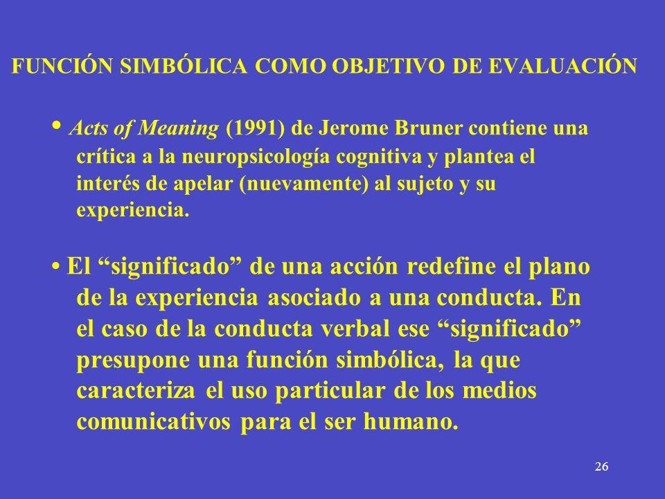 26 FUNCIÓN SIMBÓLICA COMO OBJETIVO DE EVALUACIÓN Acts of Meaning (1991) de Jerome Bruner contiene una crítica a la neuropsicología cognitiva y plantea