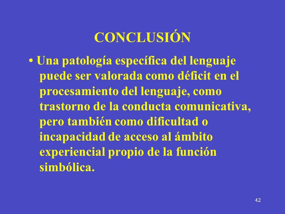 42 CONCLUSIÓN Una patología específica del lenguaje puede ser valorada como déficit en el procesamiento del lenguaje, como trastorno de la conducta co