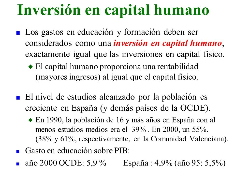 n Los gastos en educación y formación deben ser considerados como una inversión en capital humano, exactamente igual que las inversiones en capital fí