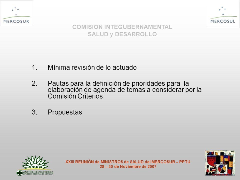 1.Mínima revisión de lo actuado 2.Pautas para la definición de prioridades para la elaboración de agenda de temas a considerar por la Comisión Criterios 3.Propuestas COMISION INTEGUBERNAMENTAL SALUD y DESARROLLO XXIII REUNIÓN de MINISTROS de SALUD del MERCOSUR – PPTU 28 – 30 de Noviembre de 2007
