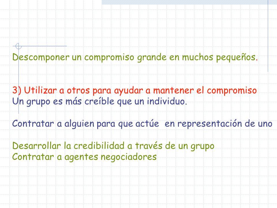 Descomponer un compromiso grande en muchos pequeños. 3) Utilizar a otros para ayudar a mantener el compromiso Un grupo es más creíble que un individuo