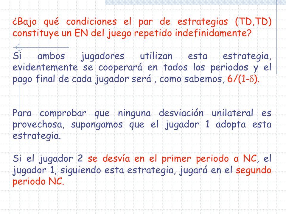 ¿Bajo qué condiciones el par de estrategias (TD,TD) constituye un EN del juego repetido indefinidamente? Si ambos jugadores utilizan esta estrategia,