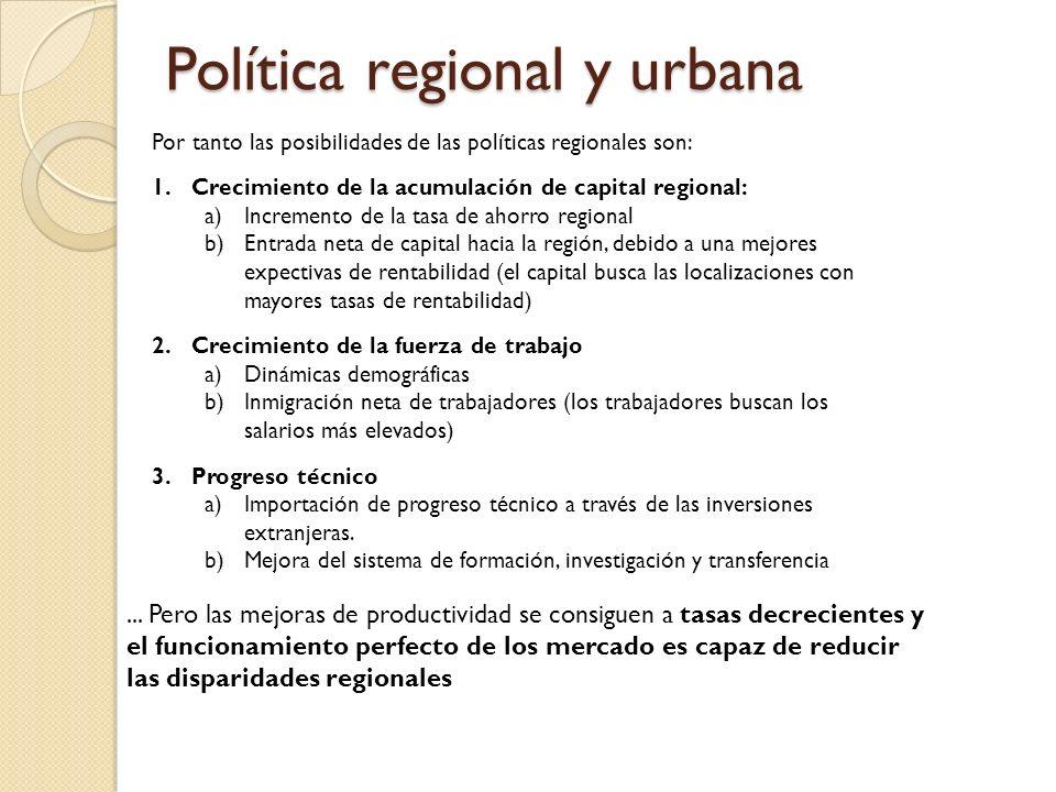 Política regional y urbana Por tanto las posibilidades de las políticas regionales son: 1.Crecimiento de la acumulación de capital regional: a)Increme