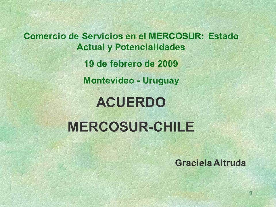 1 Comercio de Servicios en el MERCOSUR: Estado Actual y Potencialidades 19 de febrero de 2009 Montevideo - Uruguay ACUERDO MERCOSUR-CHILE Graciela Altruda