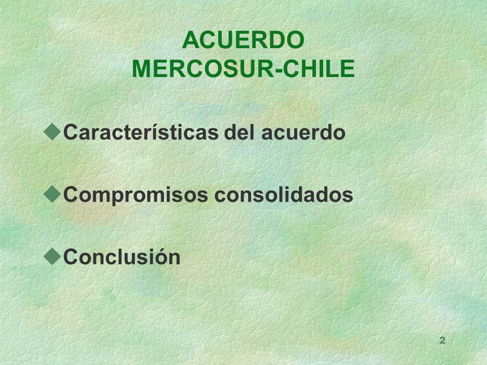2 uCaracterísticas del acuerdo uCompromisos consolidados uConclusión ACUERDO MERCOSUR-CHILE