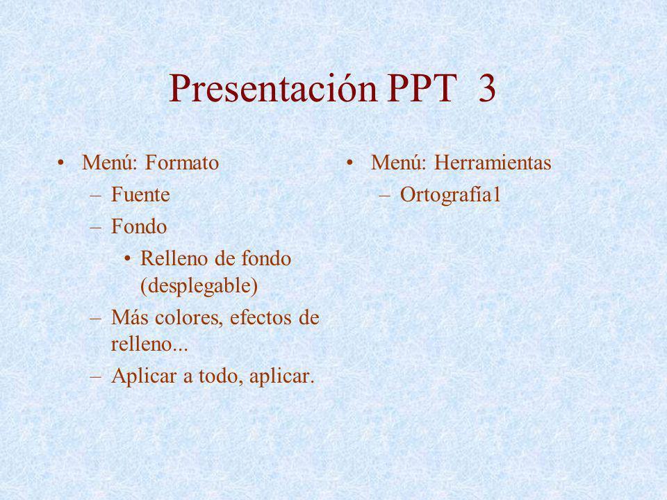 Presentación PPT 3 Menú: Formato –Fuente –Fondo Relleno de fondo (desplegable) –Más colores, efectos de relleno... –Aplicar a todo, aplicar. Menú: Her