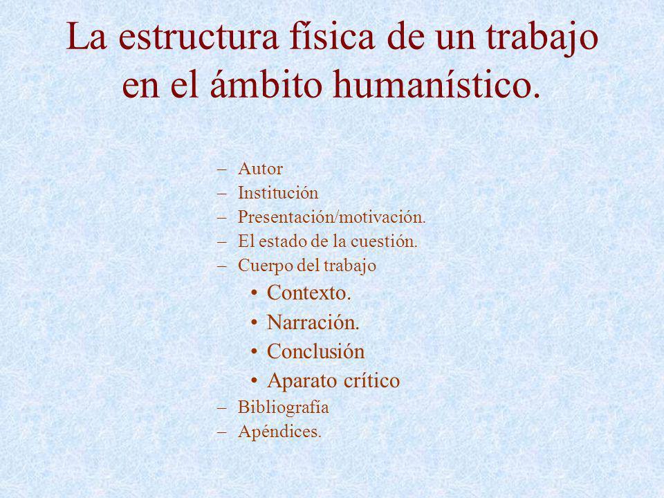 La estructura física de un trabajo en el ámbito humanístico. –Autor –Institución –Presentación/motivación. –El estado de la cuestión. –Cuerpo del trab