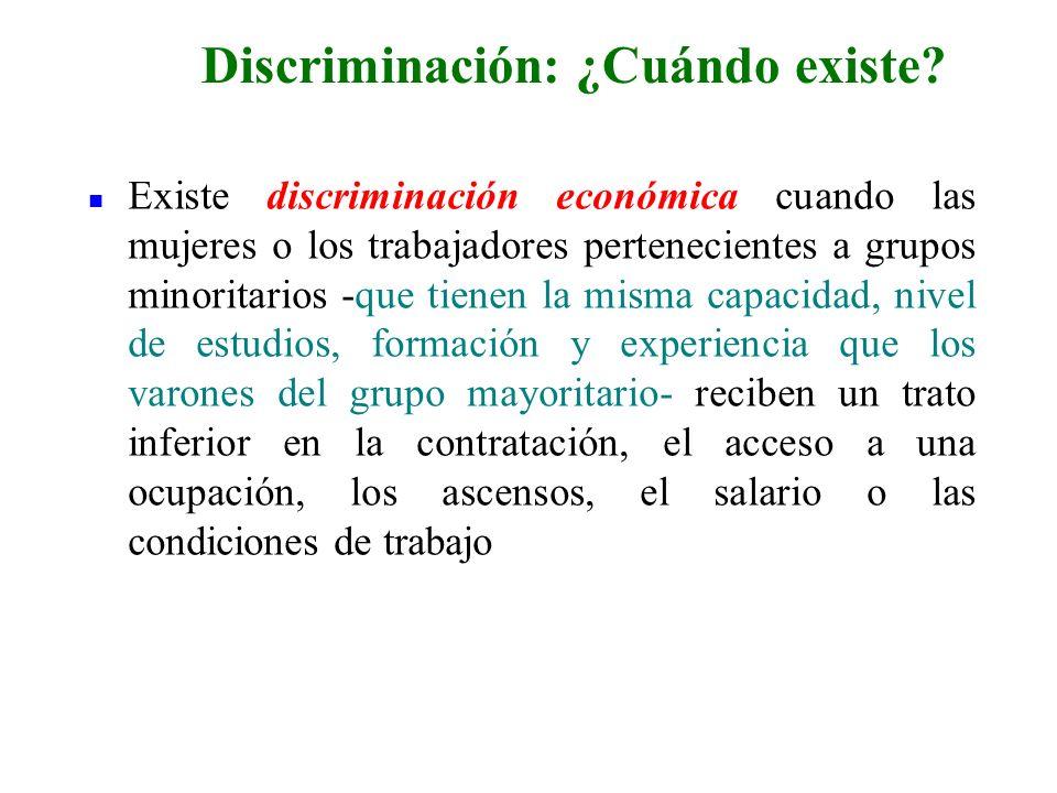 n Existe discriminación económica cuando las mujeres o los trabajadores pertenecientes a grupos minoritarios -que tienen la misma capacidad, nivel de