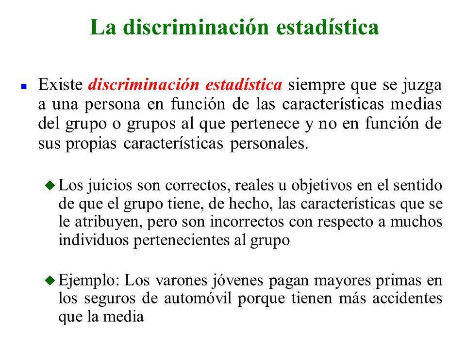 n Existe discriminación estadística siempre que se juzga a una persona en función de las características medias del grupo o grupos al que pertenece y