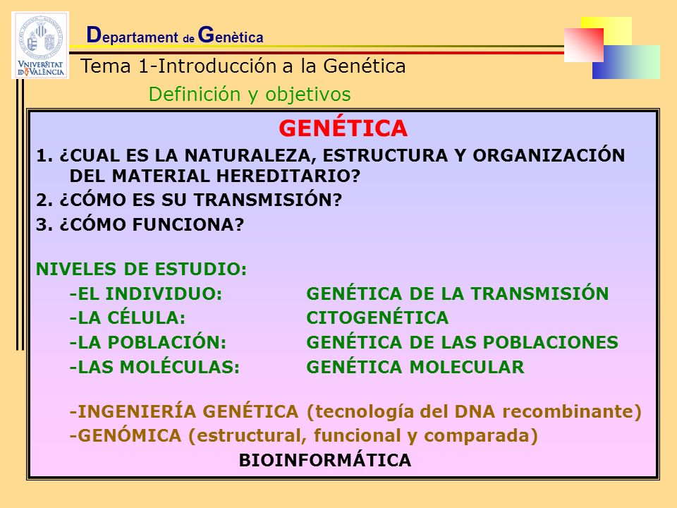D epartament de G enètica Tema 1-Introducción a la Genética Definición y objetivos GENÉTICA 1. ¿CUAL ES LA NATURALEZA, ESTRUCTURA Y ORGANIZACIÓN DEL M