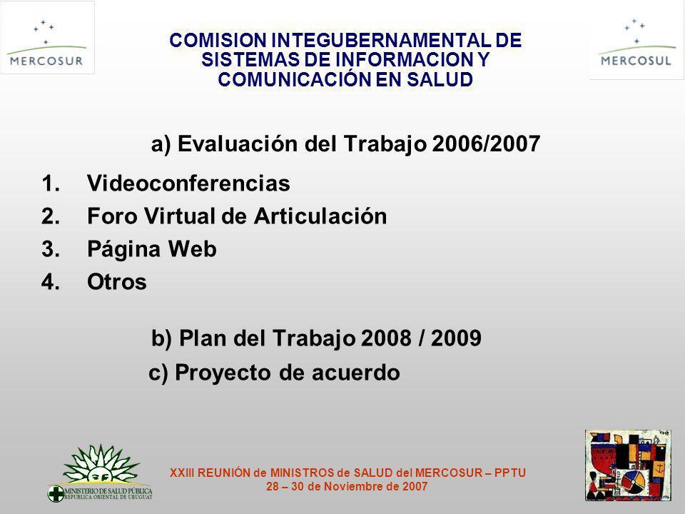 COMISION INTEGUBERNAMENTAL DE SISTEMAS DE INFORMACION Y COMUNICACIÓN EN SALUD a) Evaluación del Trabajo 2006/2007 1.Videoconferencias 2.Foro Virtual de Articulación 3.Página Web 4.Otros b) Plan del Trabajo 2008 / 2009 c) Proyecto de acuerdo XXIII REUNIÓN de MINISTROS de SALUD del MERCOSUR – PPTU 28 – 30 de Noviembre de 2007