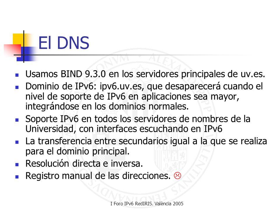 I Foro IPv6 RedIRIS. València 2005 El DNS Usamos BIND 9.3.0 en los servidores principales de uv.es. Dominio de IPv6: ipv6.uv.es, que desaparecerá cuan