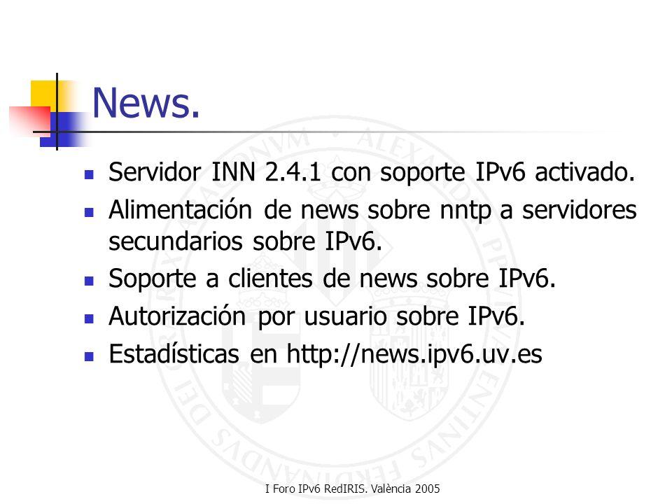 I Foro IPv6 RedIRIS. València 2005 News. Servidor INN 2.4.1 con soporte IPv6 activado. Alimentación de news sobre nntp a servidores secundarios sobre