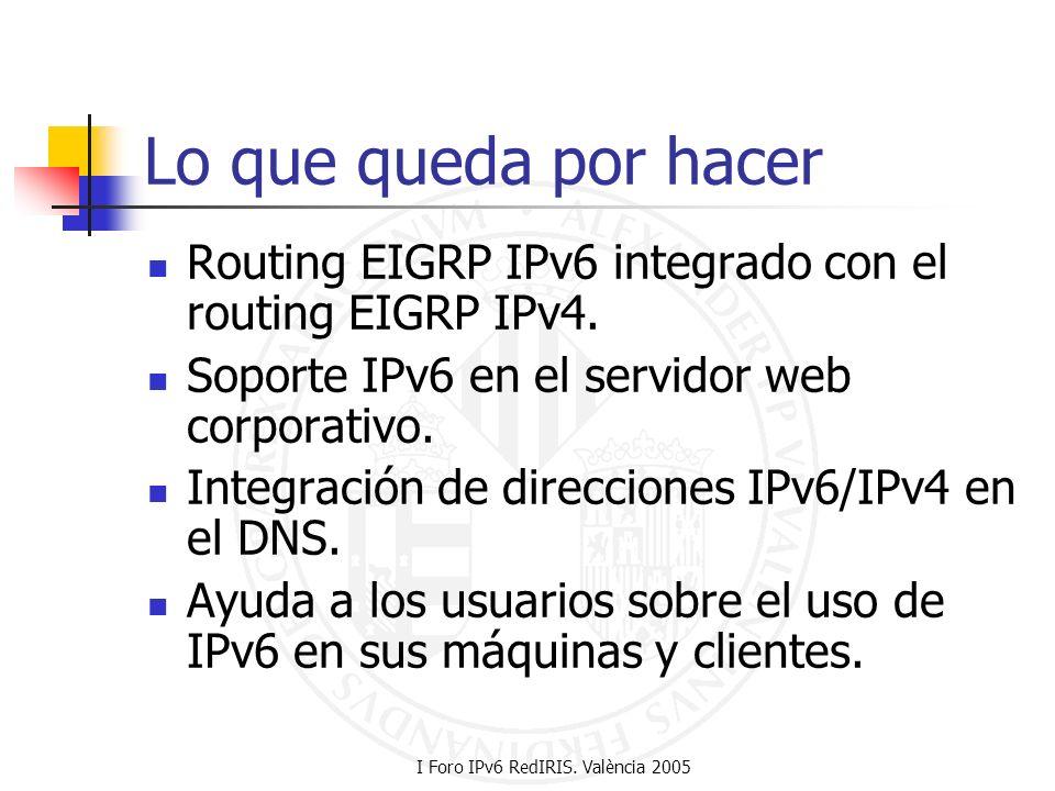 I Foro IPv6 RedIRIS. València 2005 Lo que queda por hacer Routing EIGRP IPv6 integrado con el routing EIGRP IPv4. Soporte IPv6 en el servidor web corp