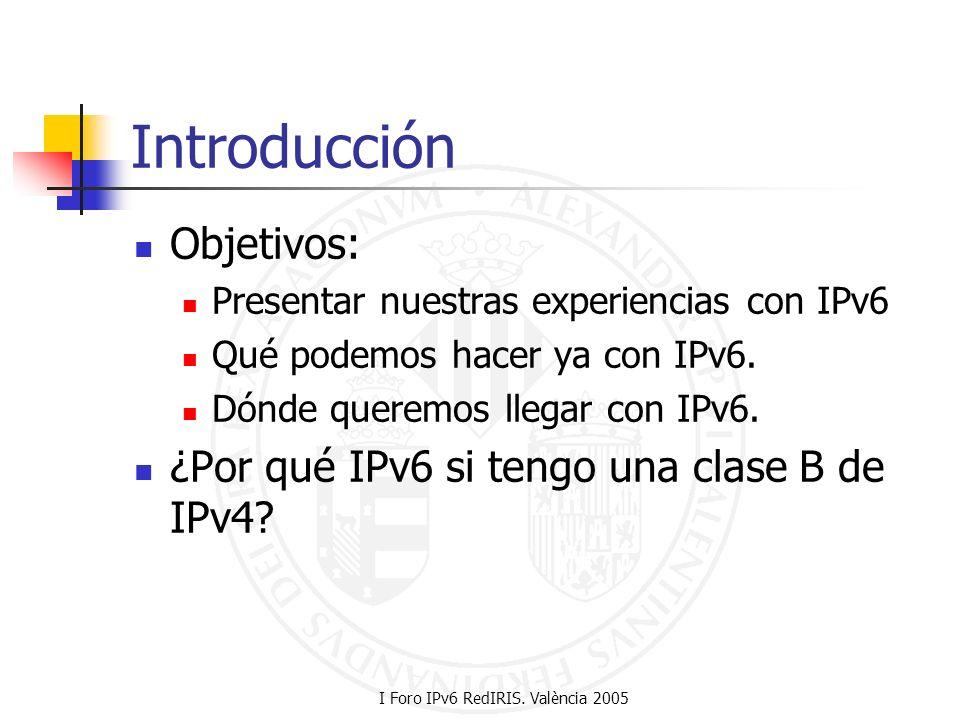 I Foro IPv6 RedIRIS. València 2005 Introducción Objetivos: Presentar nuestras experiencias con IPv6 Qué podemos hacer ya con IPv6. Dónde queremos lleg