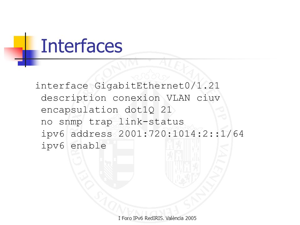 I Foro IPv6 RedIRIS. València 2005 Interfaces interface GigabitEthernet0/1.21 description conexion VLAN ciuv encapsulation dot1Q 21 no snmp trap link-