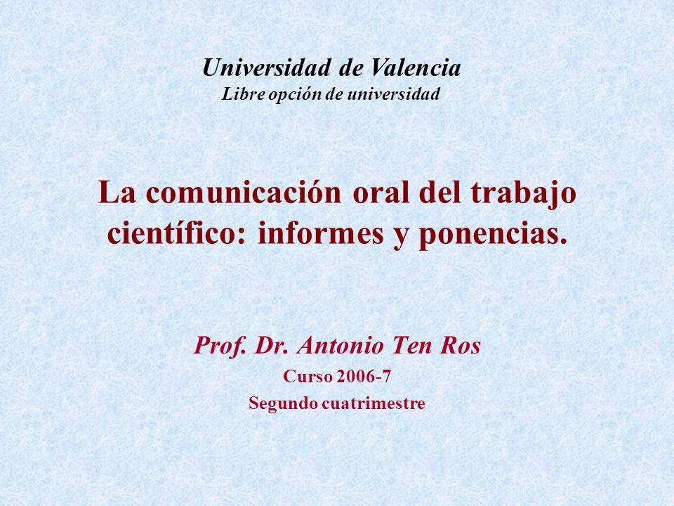 La comunicación oral del trabajo científico: informes y ponencias. Prof. Dr. Antonio Ten Ros Curso 2006-7 Segundo cuatrimestre Universidad de Valencia