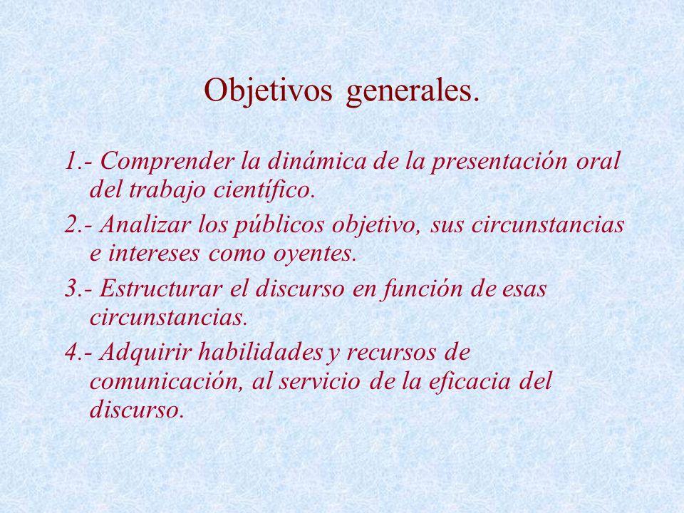 Objetivos generales. 1.- Comprender la dinámica de la presentación oral del trabajo científico. 2.- Analizar los públicos objetivo, sus circunstancias
