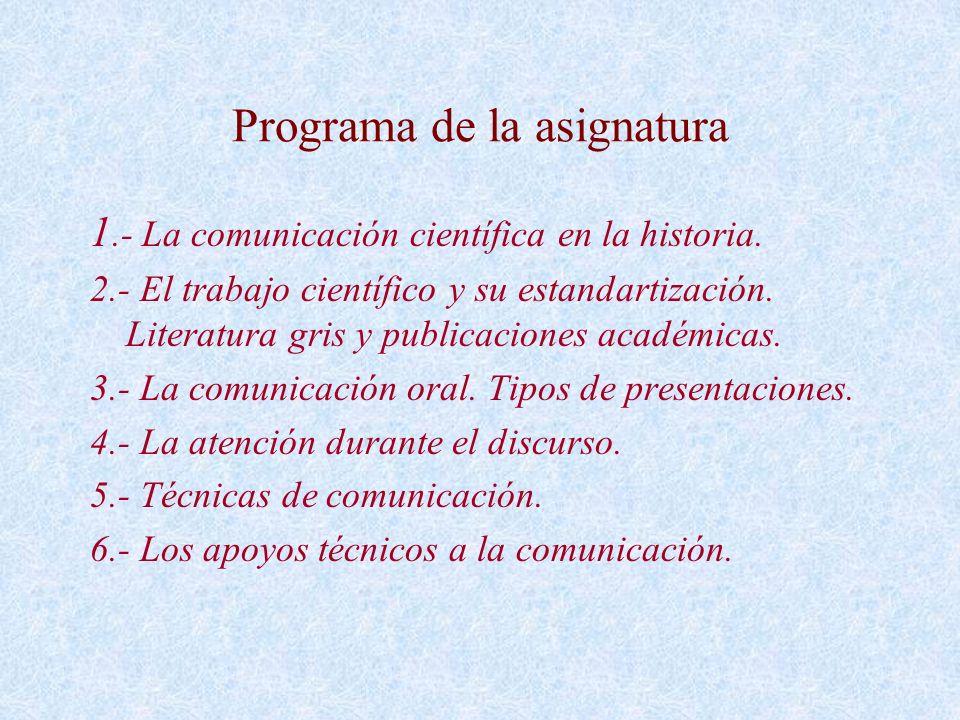 Programa de la asignatura 1.- La comunicación científica en la historia. 2.- El trabajo científico y su estandartización. Literatura gris y publicacio