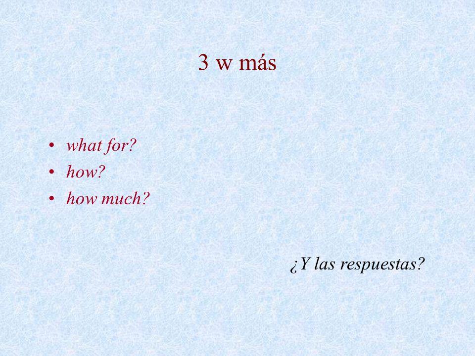 3 w más what for? how? how much? ¿Y las respuestas?