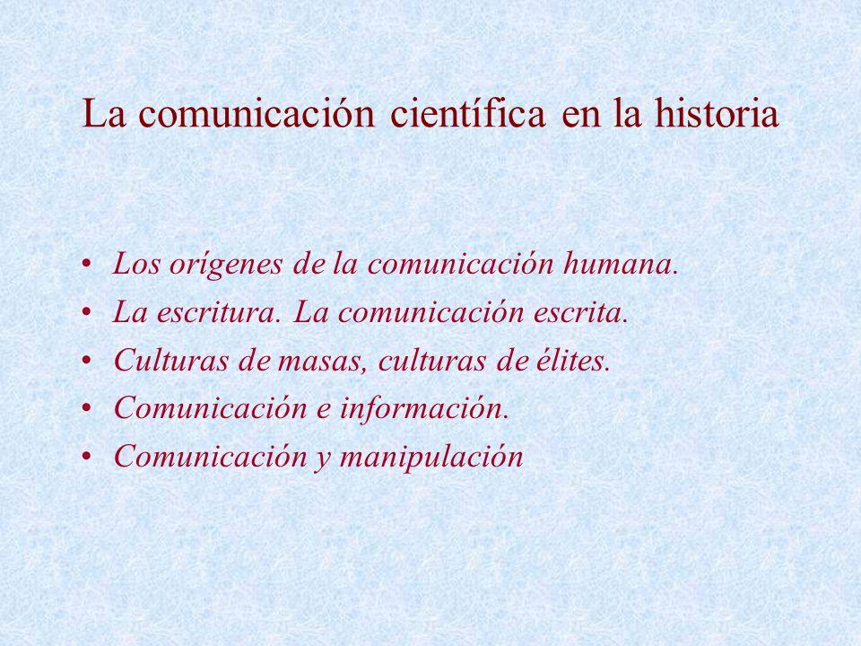La comunicación científica en la historia Los orígenes de la comunicación humana. La escritura. La comunicación escrita. Culturas de masas, culturas d