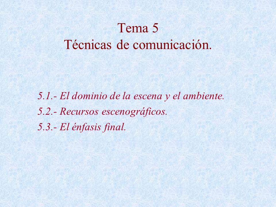 Tema 5 Técnicas de comunicación. 5.1.- El dominio de la escena y el ambiente. 5.2.- Recursos escenográficos. 5.3.- El énfasis final.