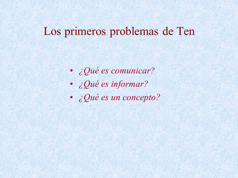 Los primeros problemas de Ten ¿Qué es comunicar? ¿Qué es informar? ¿Qué es un concepto?