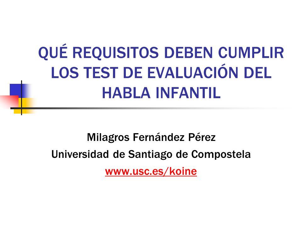 QUÉ REQUISITOS DEBEN CUMPLIR LOS TEST DE EVALUACIÓN DEL HABLA INFANTIL Milagros Fernández Pérez Universidad de Santiago de Compostela www.usc.es/koine