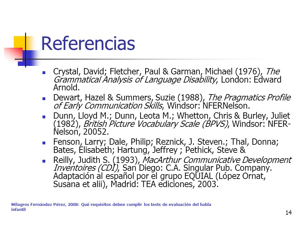 Milagros Fernández Pérez, 2008: Qué requisitos deben cumplir los tests de evaluación del habla infantil 14 Referencias Crystal, David; Fletcher, Paul & Garman, Michael (1976), The Grammatical Analysis of Language Disability, London: Edward Arnold.