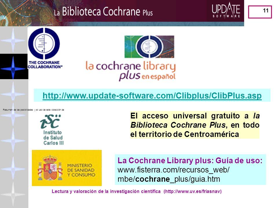 Lectura y valoración de la investigación científica (http://www.uv.es/friasnav) 11 http://www.update-software.com/Clibplus/ClibPlus.asp El acceso universal gratuito a la Biblioteca Cochrane Plus, en todo el territorio de Centroamérica La Cochrane Library plus: Guía de uso: www.fisterra.com/recursos_web/ mbe/cochrane_plus/guia.htm Resumen de las posibilidades y el uso de este colección de