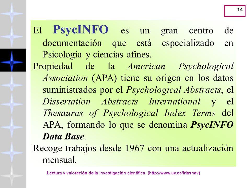 Lectura y valoración de la investigación científica (http://www.uv.es/friasnav) 14 El PsycINFO es un gran centro de documentación que está especializado en Psicología y ciencias afines.