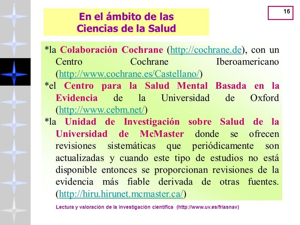 Lectura y valoración de la investigación científica (http://www.uv.es/friasnav) 16 En el ámbito de las Ciencias de la Salud *la Colaboración Cochrane (http://cochrane.de), con un Centro Cochrane Iberoamericano (http://www.cochrane.es/Castellano/)http://cochrane.dehttp://www.cochrane.es/Castellano/ *el Centro para la Salud Mental Basada en la Evidencia de la Universidad de Oxford (http://www.cebm.net/)http://www.cebm.net/ *la Unidad de Investigación sobre Salud de la Universidad de McMaster donde se ofrecen revisiones sistemáticas que periódicamente son actualizadas y cuando este tipo de estudios no está disponible entonces se proporcionan revisiones de la evidencia más fiable derivada de otras fuentes.