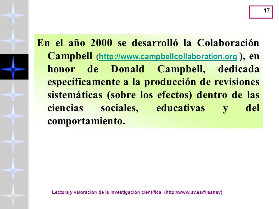 Lectura y valoración de la investigación científica (http://www.uv.es/friasnav) 17 En el año 2000 se desarrolló la Colaboración Campbell ( http://www.campbellcollaboration.org ), en honor de Donald Campbell, dedicada específicamente a la producción de revisiones sistemáticas (sobre los efectos) dentro de las ciencias sociales, educativas y del comportamiento.