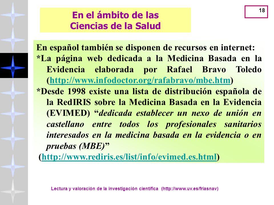 Lectura y valoración de la investigación científica (http://www.uv.es/friasnav) 18 En español también se disponen de recursos en internet: *La página web dedicada a la Medicina Basada en la Evidencia elaborada por Rafael Bravo Toledo (http://www.infodoctor.org/rafabravo/mbe.htm)http://www.infodoctor.org/rafabravo/mbe.htm *Desde 1998 existe una lista de distribución española de la RedIRIS sobre la Medicina Basada en la Evidencia (EVIMED) dedicada establecer un nexo de unión en castellano entre todos los profesionales sanitarios interesados en la medicina basada en la evidencia o en pruebas (MBE) (http://www.rediris.es/list/info/evimed.es.html)http://www.rediris.es/list/info/evimed.es.html En el ámbito de las Ciencias de la Salud