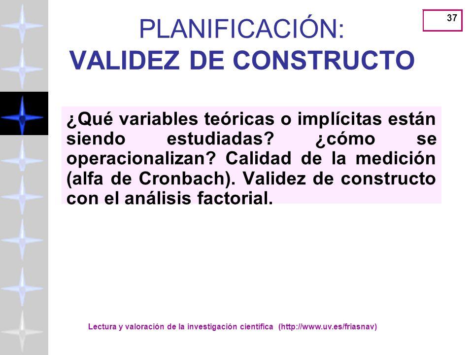 Lectura y valoración de la investigación científica (http://www.uv.es/friasnav) 37 PLANIFICACIÓN: VALIDEZ DE CONSTRUCTO ¿Qué variables teóricas o implícitas están siendo estudiadas.