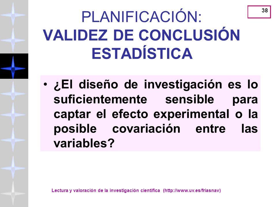 Lectura y valoración de la investigación científica (http://www.uv.es/friasnav) 38 PLANIFICACIÓN: VALIDEZ DE CONCLUSIÓN ESTADÍSTICA ¿El diseño de investigación es lo suficientemente sensible para captar el efecto experimental o la posible covariación entre las variables?