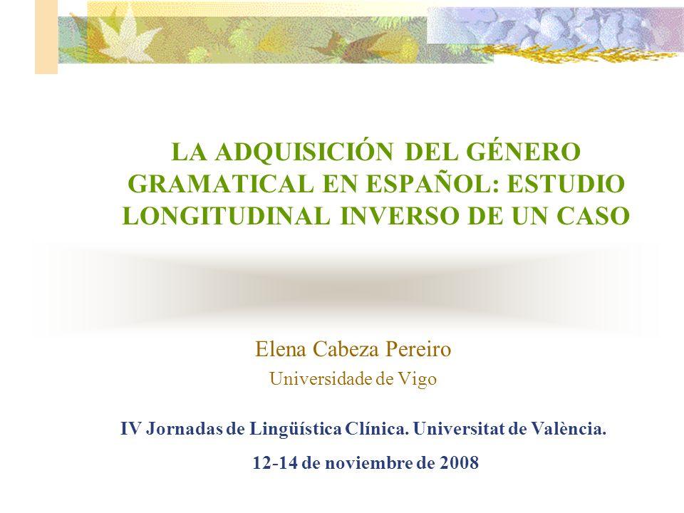 LA ADQUISICIÓN DEL GÉNERO GRAMATICAL EN ESPAÑOL: ESTUDIO LONGITUDINAL INVERSO DE UN CASO Elena Cabeza Pereiro Universidade de Vigo IV Jornadas de Ling